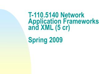 T-110.5140 Network Application Frameworks and XML (5 cr) Spring 2009