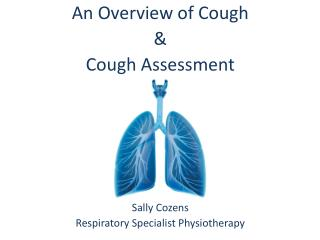 An Overview of Cough  &  Cough Assessment Sally Cozens  Respiratory Specialist Physiotherapy