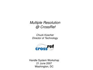 Multiple Resolution  @ CrossRef Chuck Koscher Director of Technology