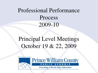Professional Performance Process 2009-10 Principal Level Meetings October 19 & 22, 2009