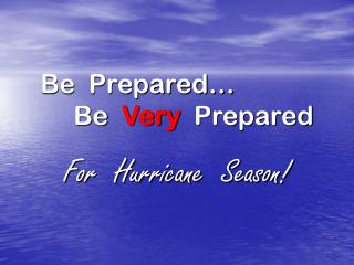 Be  Prepared…      Be   Very   Prepared
