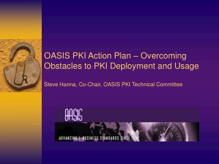 OASIS PKI Action Plan   Overcoming Obstacles to PKI Deployment and Usage  Steve Hanna, Co-Chair, OASIS PKI Technical Com