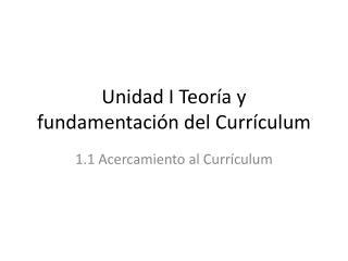 Unidad I Teoría y fundamentación del Currículum