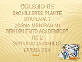 COLEGIO DE  BACHILLERES PLANTE IZTAPLAPA 7 ¿Cómo MEJORAR MI RENDIMIENTO ACADEMICO? TIC 2