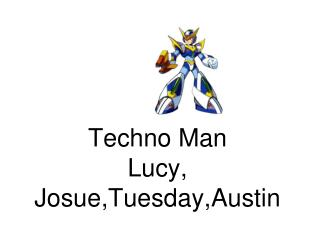 Techno Man Lucy, Josue,Tuesday,Austin