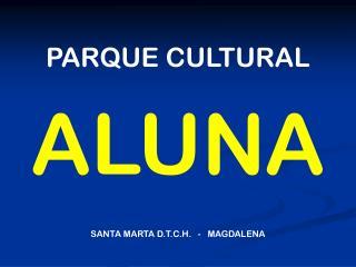 PARQUE CULTURAL  ALUNA SANTA MARTA D.T.C.H.   -   MAGDALENA
