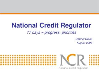 National Credit Regulator 77 days = progress, priorities Gabriel Davel August 2006
