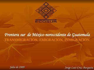 Frontera sur  de México-noroccidente de Guatemala TRANSMIGRACIÓN, EMIGRACIÓN, INMIGRACIÓN