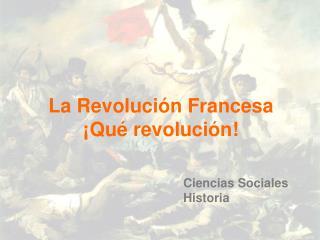 La Revolución Francesa  ¡Qué revolución!