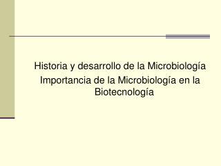 Historia y desarrollo de la Microbiología  Importancia de la Microbiología en la Biotecnología