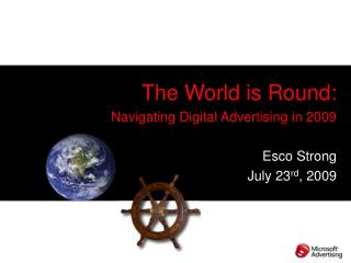 The World is Round: Navigating Digital Advertising in 2009 Esco Strong July 23 rd , 2009