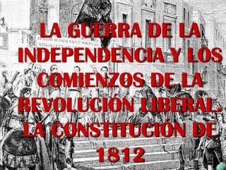 LA GUERRA DE LA INDEPENDENCIA Y LOS COMIENZOS DE LA REVOLUCIÓN LIBERAL. LA CONSTITUCIÓN DE 1812