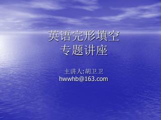 英语完形填空 专题讲座 主讲人 : 胡卫卫 hwwhb@163