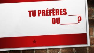 Tu prÉfÈres  ___   ou ____?