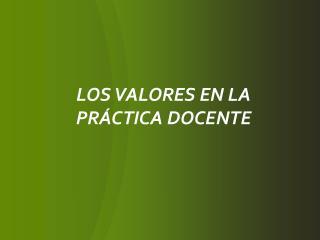 LOS VALORES EN LA PR�CTICA DOCENTE