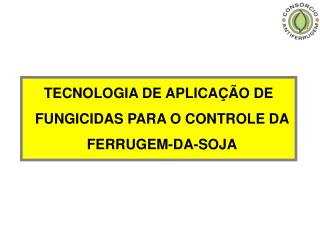 TECNOLOGIA DE APLICAÇÃO DE FUNGICIDAS PARA O CONTROLE DA  FERRUGEM-DA-SOJA