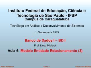 Banco de Dados I – BD I   Prof. Lineu Mialaret  Aula 6:  Modelo Entidade Relacionamento (3)