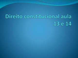 Direito constitucional  aula 13 e 14