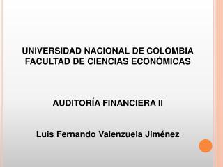 UNIVERSIDAD NACIONAL DE COLOMBIA FACULTAD DE CIENCIAS ECON MICAS    AUDITOR A FINANCIERA II   Luis Fernando Valenzuela J