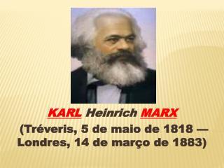 KARL Heinrich MARX  (Tr�veris, 5 de maio de 1818 � Londres, 14 de mar�o de 1883)