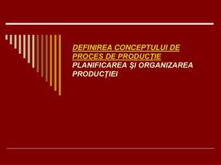 DEFINIREA CONCEPTULUI DE PROCES DE PRODUC?IE PLANIFICAREA ?I ORGANIZAREA PRODUC?IEI