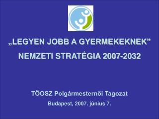 """""""LEGYEN JOBB A GYERMEKEKNEK"""" NEMZETI STRATÉGIA 2007-2032 TÖOSZ Polgármesternői Tagozat"""