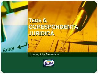 Tema  6 .  CORESPONDEN ȚA  JURIDIC Ă