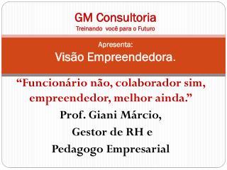 GM Consultoria Treinando  você para o Futuro Apresenta: Visão Empreendedora .