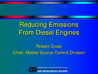 Reducing Emissions  From Diesel Engines Robert Cross Chief, Mobile Source Control Division