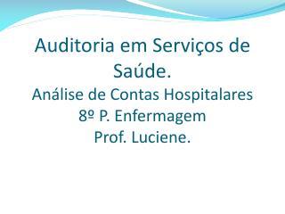 Auditoria em Serviços de Saúde.  Análise de Contas Hospitalares 8º P. Enfermagem Prof. Luciene.