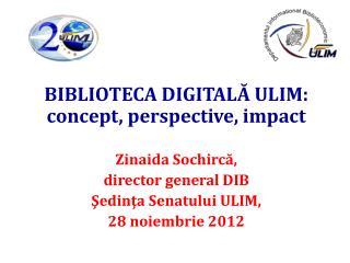 BIBLIOTECA DIGITA LĂ ULIM: concept, perspective, impact Zin a ida Sochircă,  director general DIB