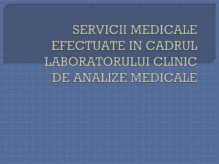 SERVICII MEDICALE EFECTUATE IN CADRUL LABORATORULUI CLINIC DE ANALIZE MEDICALE