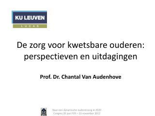 De zorg voor kwetsbare ouderen: perspectieven en uitdagingen Prof. Dr. Chantal Van Audenhove