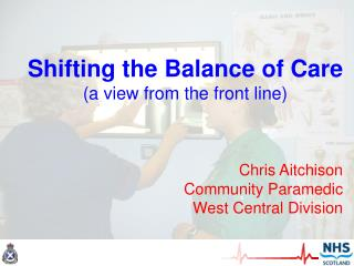 Shifting the Balance of Care (a view from the front line) Chris Aitchison Community Paramedic
