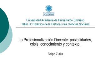 La Profesionalización Docente: posibilidades, crisis, conocimiento y contexto. Felipe Zurita