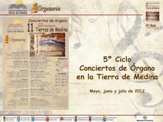 5º Ciclo  Conciertos de Órgano  en la Tierra de Medina Mayo, junio y julio de 2012
