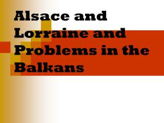 Alsace and Lorraine and Problems in the Balkans