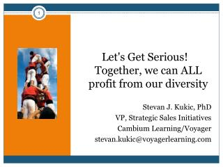 Let's Get Serious! Together, we can ALL profit from our diversity Stevan J. Kukic, PhD