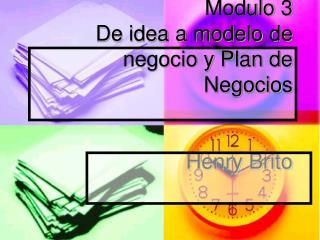 Modulo 3 De idea a modelo de negocio y Plan de Negocios Henry Brito