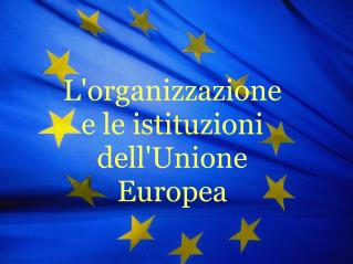 L'organizzazione e le istituzioni dell'Unione Europea
