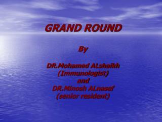 GRAND ROUND By DR.Mohamed ALshaikh (Immunologist) and DR.Minosh ALnasef (senior resident)
