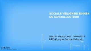 SOCIALE VEILIGHEID BINNEN DE SCHOOLCULTUUR  Iliass El Hadioui,  MSc. | 20-03-2014
