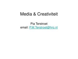 Media & Creativiteit Pia Terstroet email:  P.M.Terstroet@hro.nl