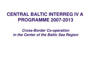 CENTRAL BALTIC INTERREG IV A  PROGRAMME 2007-2013 Cross-Border Co-operation