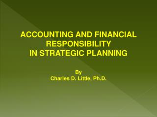 ACCOUNTING AND FINANCIAL RESPONSIBILITY  IN STRATEGIC PLANNING By Charles D. Little, Ph.D.