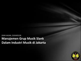 ZAINI HASAN, 2503405528 Manajemen Grup Musik Slank Dalam Industri Musik di Jakarta
