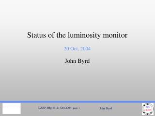 Status of the luminosity monitor 20 Oct, 2004 John Byrd