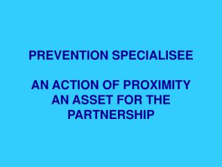 PREVENTION SPECIALISEE  AN ACTION OF PROXIMITY AN ASSET FOR THE PARTNERSHIP