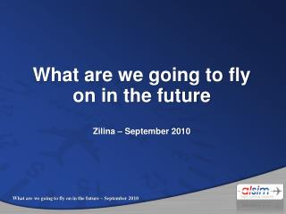 What are we going to fly on in the future Zilina – September 2010