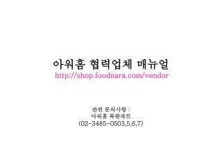 아워홈 협력업체 매뉴얼 shop.foodnara/vendor 관련 문의사항  :  아워홈 특판파트 ( 02-3485-0503,5,6,7)